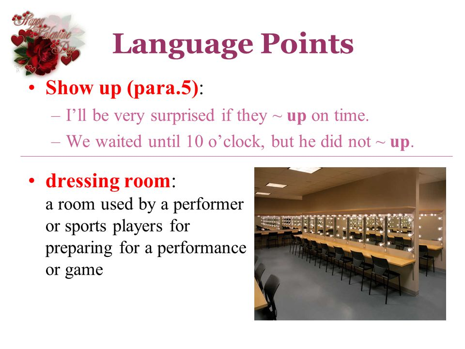 Language Points Show up (para.5): –Ill be very surprised if they ~ up on time. –We waited until 10 oclock, but he did not ~ up. dressing room: a room