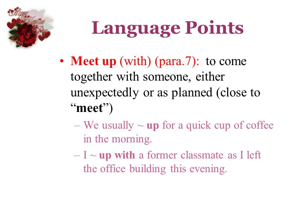 Language Points Meet up (with) (para.7): to come together with someone, either unexpectedly or as planned (close tomeet) –We usually ~ up for a quick