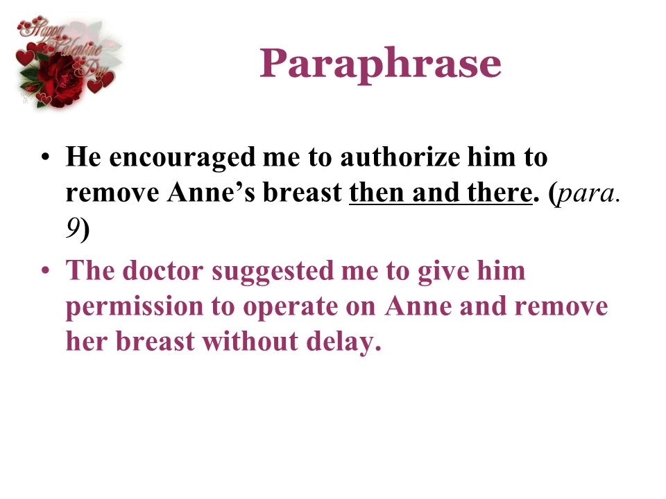 Paraphrase He encouraged me to authorize him to remove Annes breast then and there. (para. 9) The doctor suggested me to give him permission to operat