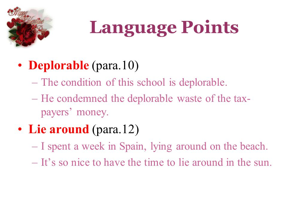 Language Points Deplorable (para.10) –The condition of this school is deplorable. –He condemned the deplorable waste of the tax- payers money. Lie aro