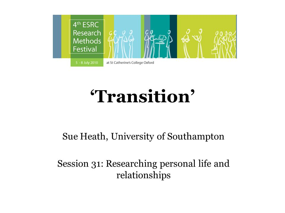 Transition Sue Heath, University of Southampton Session 31: Researching personal life and relationships