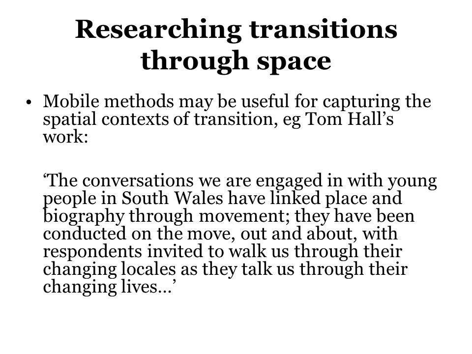 Researching transitions through space Mobile methods may be useful for capturing the spatial contexts of transition, eg Tom Halls work: The conversati
