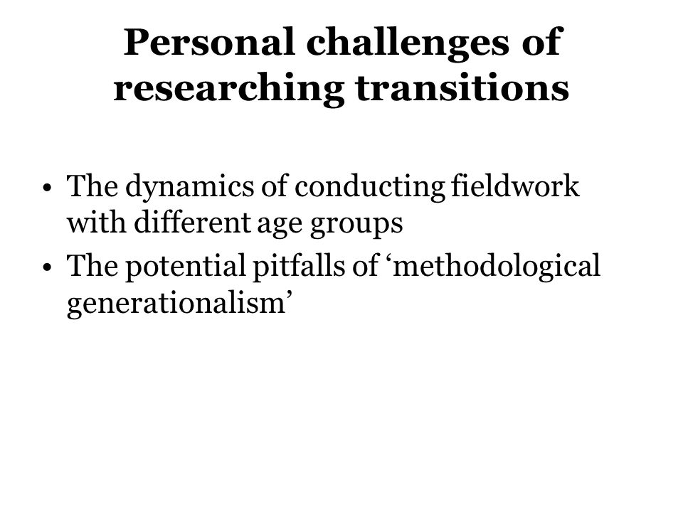 Personal challenges of researching transitions The dynamics of conducting fieldwork with different age groups The potential pitfalls of methodological