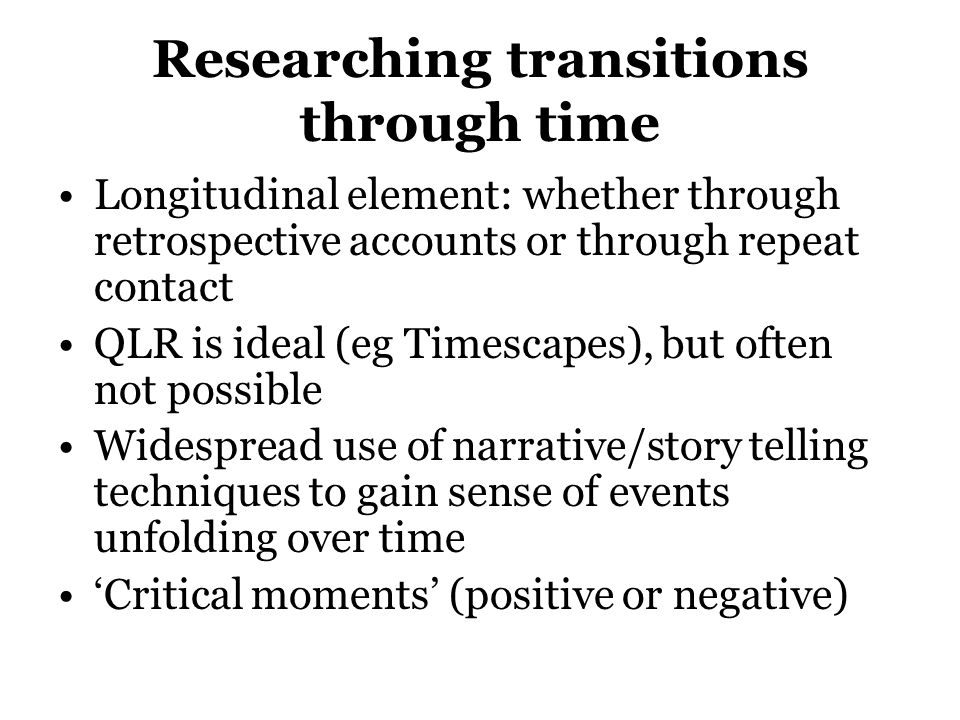 Researching transitions through time Longitudinal element: whether through retrospective accounts or through repeat contact QLR is ideal (eg Timescape