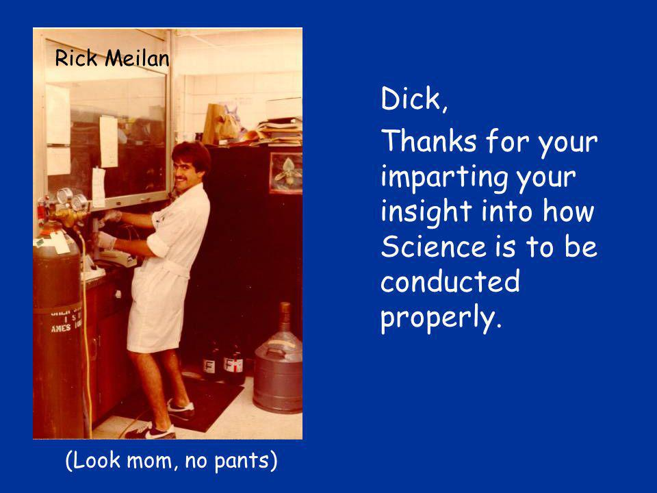 Dick, Thanks for your imparting your insight into how Science is to be conducted properly.