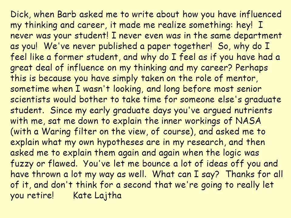 Dick, when Barb asked me to write about how you have influenced my thinking and career, it made me realize something: hey.