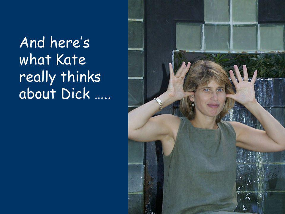 And heres what Kate really thinks about Dick …..