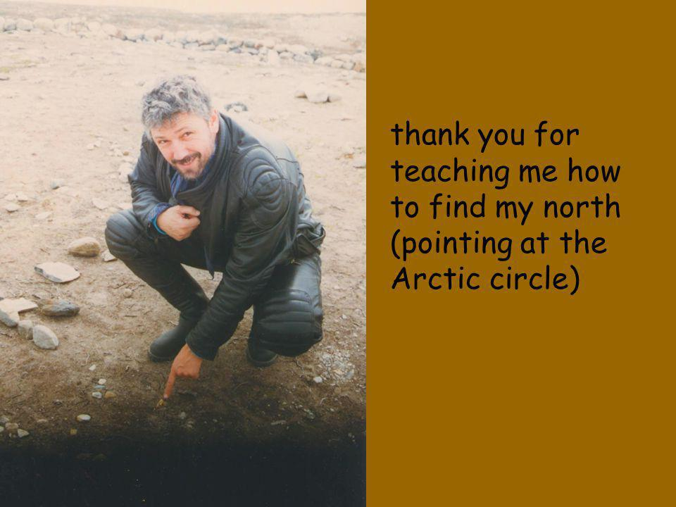 thank you for teaching me how to find my north (pointing at the Arctic circle)