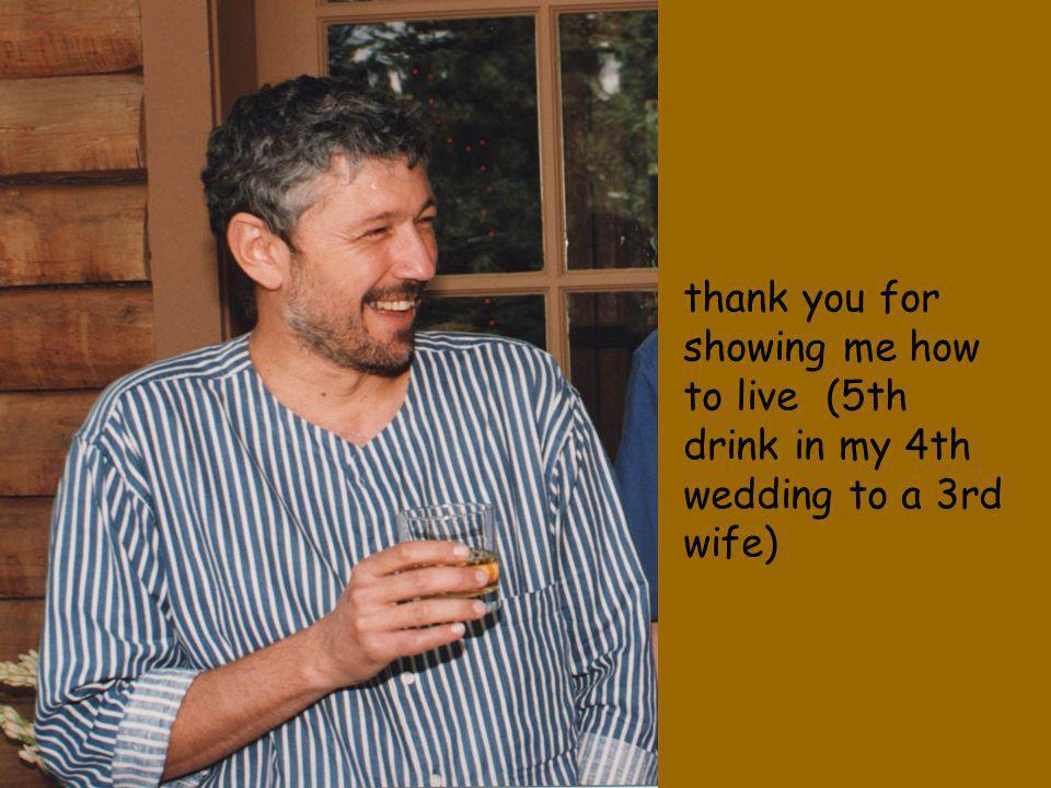 thank you for showing me how to live (5th drink in my 4th wedding to a 3rd wife)