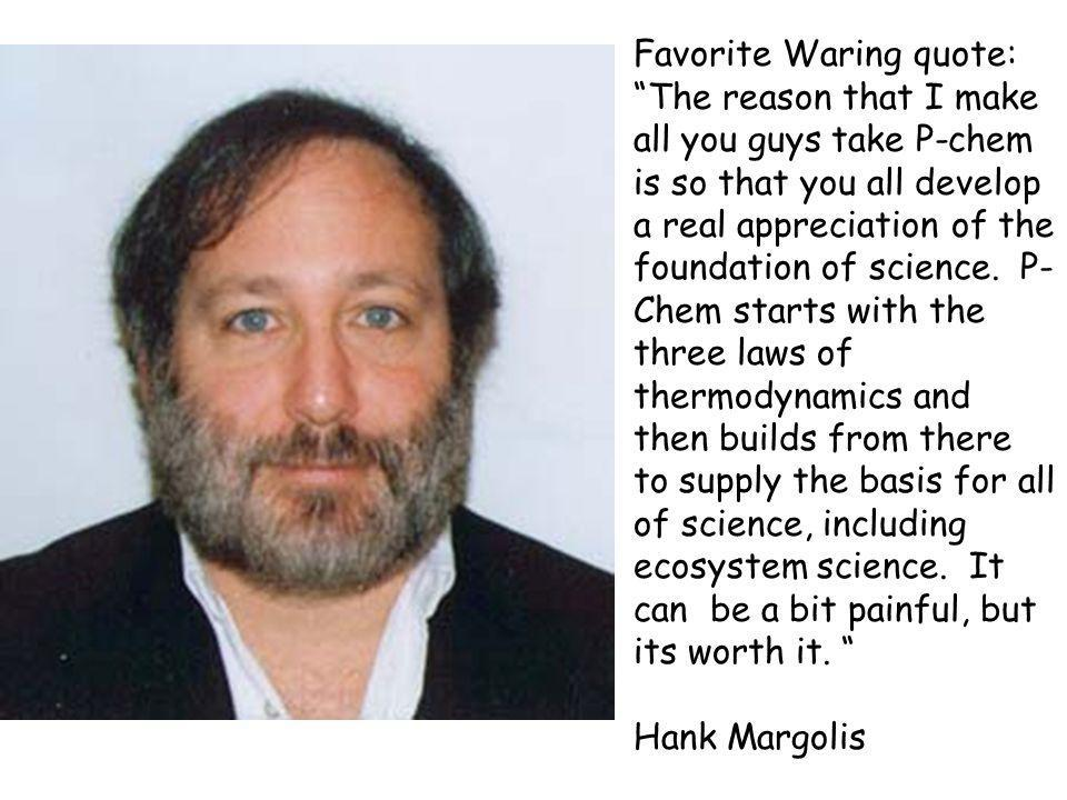 Favorite Waring quote: The reason that I make all you guys take P-chem is so that you all develop a real appreciation of the foundation of science.