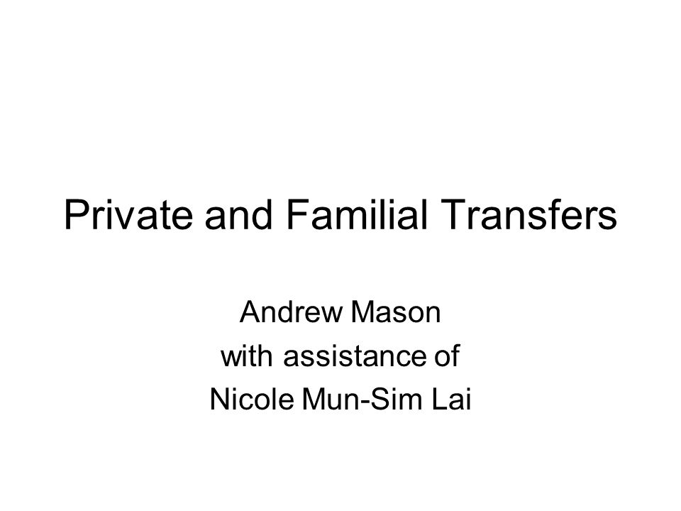 Private and Familial Transfers Andrew Mason with assistance of Nicole Mun-Sim Lai