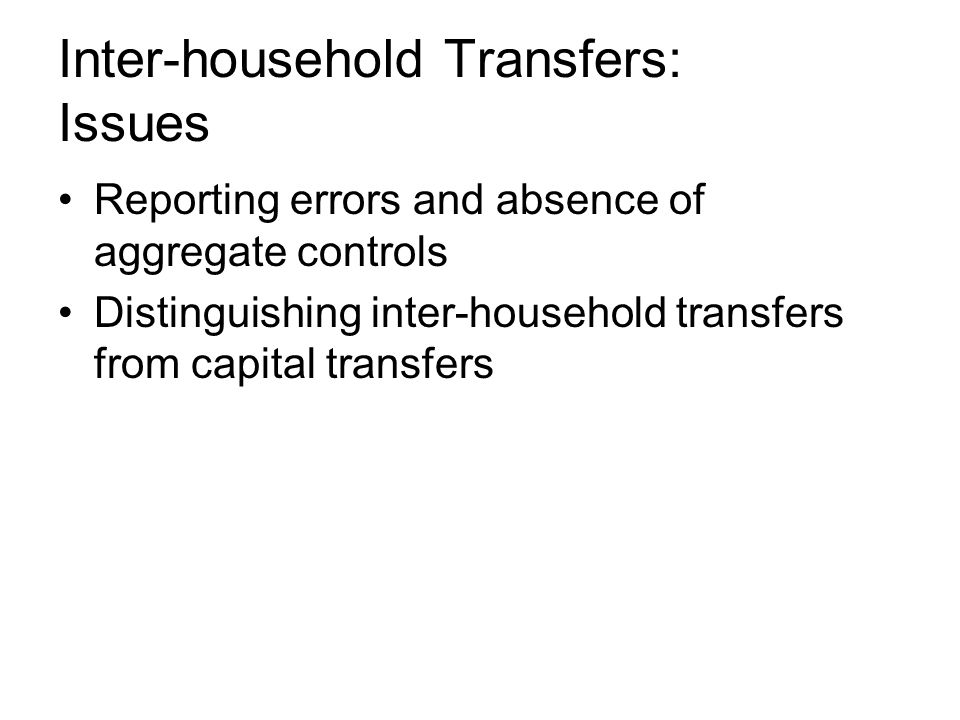 Inter-household Transfers: Issues Reporting errors and absence of aggregate controls Distinguishing inter-household transfers from capital transfers