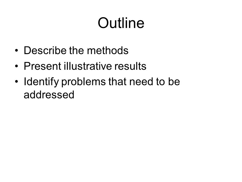 Outline Describe the methods Present illustrative results Identify problems that need to be addressed