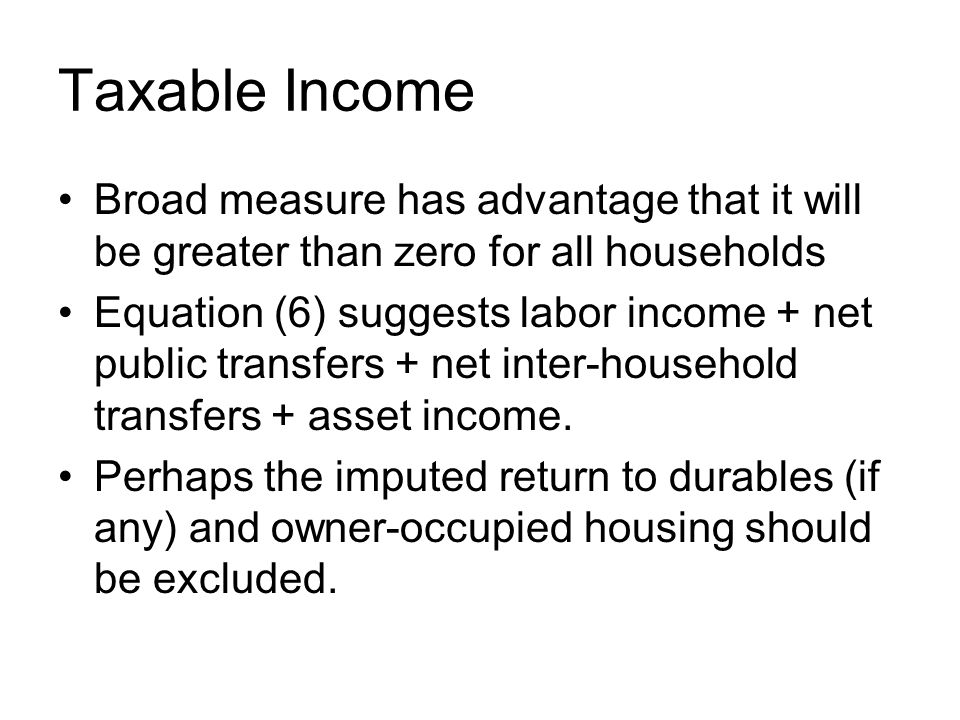 Taxable Income Broad measure has advantage that it will be greater than zero for all households Equation (6) suggests labor income + net public transfers + net inter-household transfers + asset income.