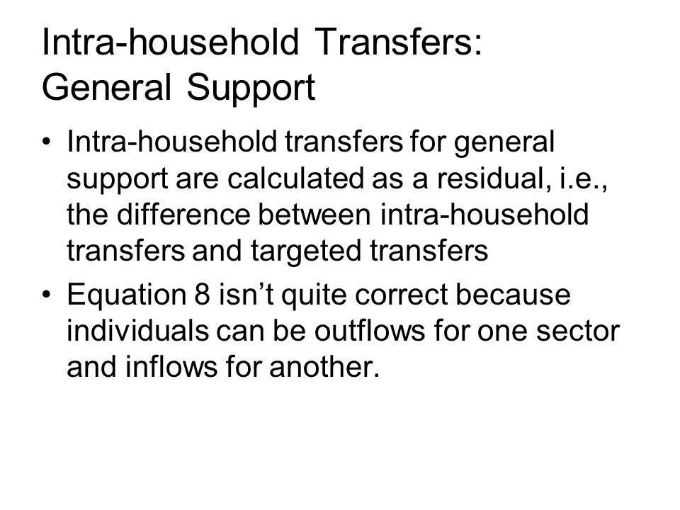 Intra-household Transfers: General Support Intra-household transfers for general support are calculated as a residual, i.e., the difference between intra-household transfers and targeted transfers Equation 8 isnt quite correct because individuals can be outflows for one sector and inflows for another.