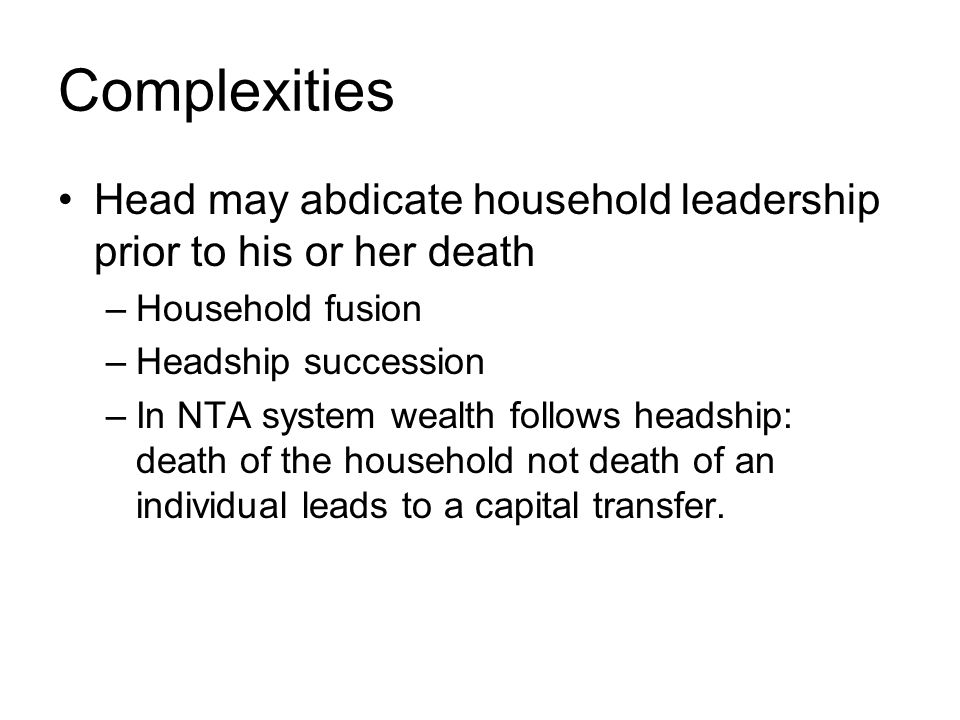 Complexities Head may abdicate household leadership prior to his or her death –Household fusion –Headship succession –In NTA system wealth follows headship: death of the household not death of an individual leads to a capital transfer.