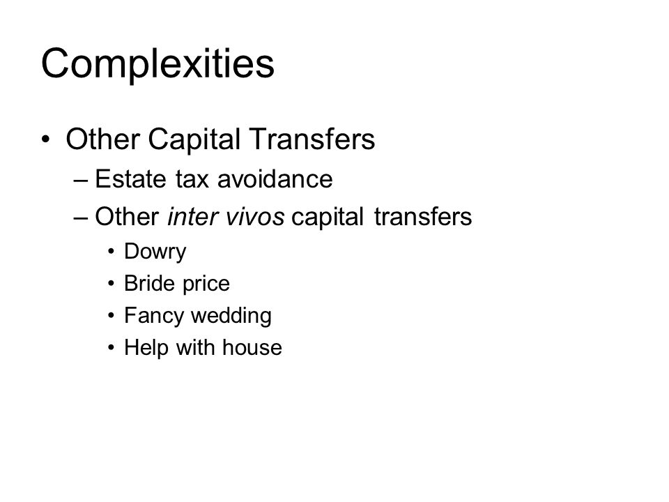 Complexities Other Capital Transfers –Estate tax avoidance –Other inter vivos capital transfers Dowry Bride price Fancy wedding Help with house