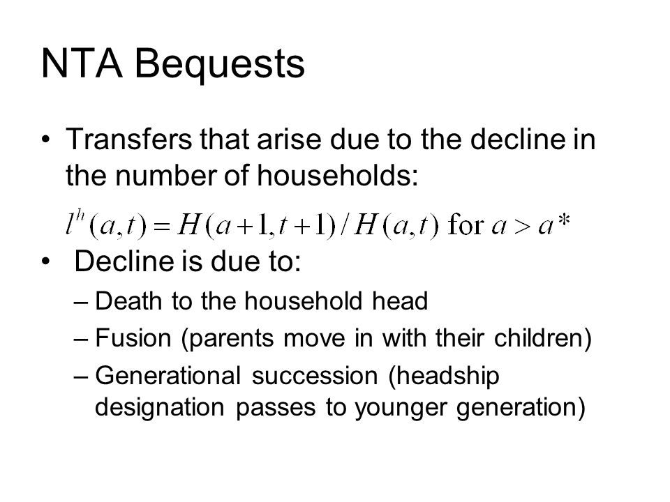 NTA Bequests Transfers that arise due to the decline in the number of households: Decline is due to: –Death to the household head –Fusion (parents move in with their children) –Generational succession (headship designation passes to younger generation)