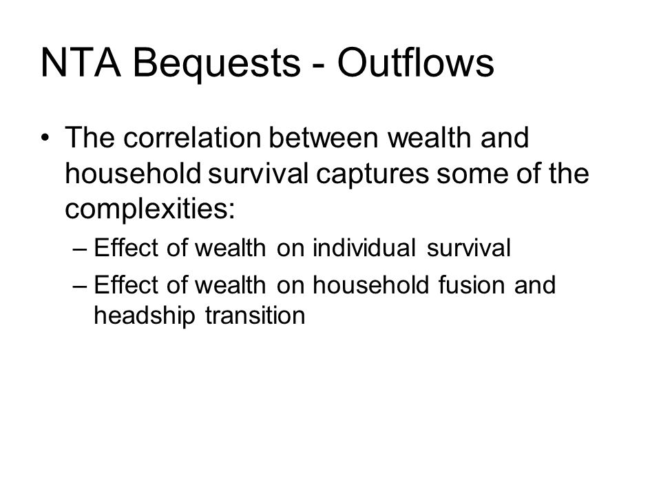 NTA Bequests - Outflows The correlation between wealth and household survival captures some of the complexities: –Effect of wealth on individual survival –Effect of wealth on household fusion and headship transition