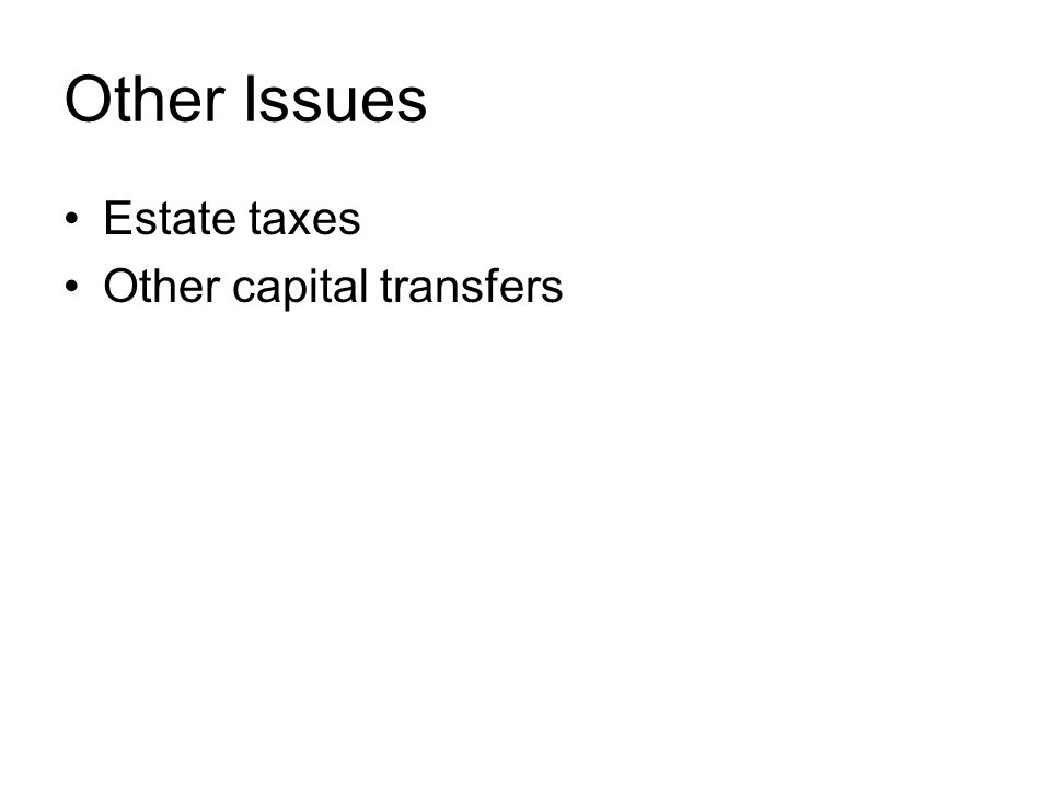 Other Issues Estate taxes Other capital transfers