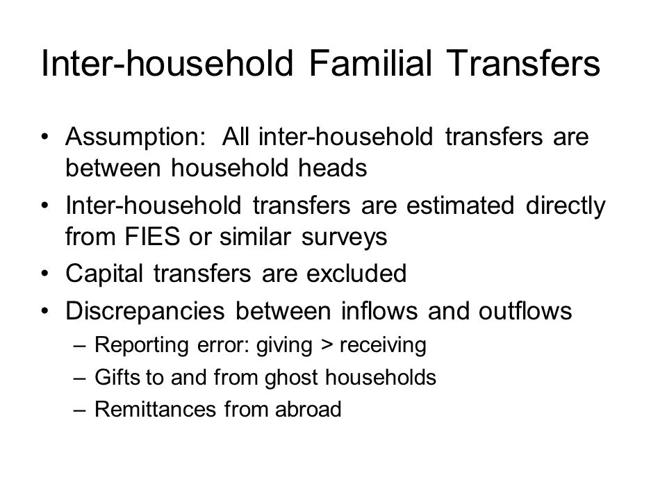 Inter-household Familial Transfers Assumption: All inter-household transfers are between household heads Inter-household transfers are estimated directly from FIES or similar surveys Capital transfers are excluded Discrepancies between inflows and outflows –Reporting error: giving > receiving –Gifts to and from ghost households –Remittances from abroad
