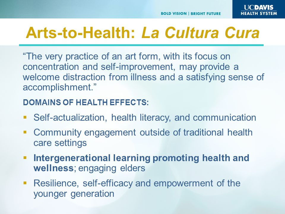 Arts-to-Health: La Cultura Cura The very practice of an art form, with its focus on concentration and self-improvement, may provide a welcome distraction from illness and a satisfying sense of accomplishment.