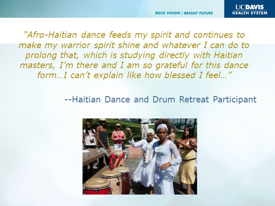 Afro-Haitian dance feeds my spirit and continues to make my warrior spirit shine and whatever I can do to prolong that, which is studying directly with Haitian masters, Im there and I am so grateful for this dance form…I cant explain like how blessed I feel… --Haitian Dance and Drum Retreat Participant