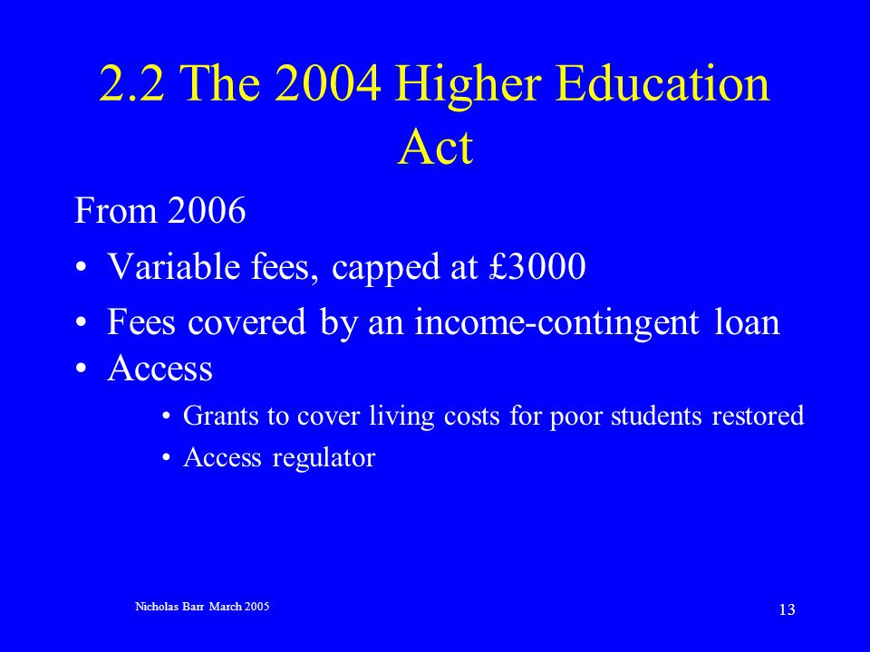 Nicholas Barr March 2005 13 2.2 The 2004 Higher Education Act From 2006 Variable fees, capped at £3000 Fees covered by an income-contingent loan Access Grants to cover living costs for poor students restored Access regulator