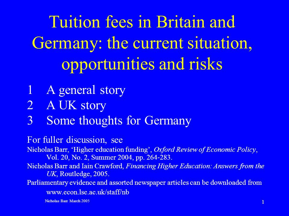Nicholas Barr March 2005 1 Tuition fees in Britain and Germany: the current situation, opportunities and risks 1A general story 2 A UK story 3Some thoughts for Germany For fuller discussion, see Nicholas Barr, Higher education funding, Oxford Review of Economic Policy, Vol.