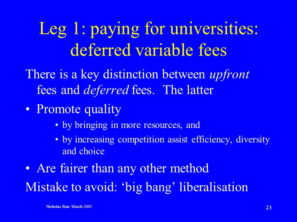 Nicholas Barr March 2005 23 Leg 1: paying for universities: deferred variable fees There is a key distinction between upfront fees and deferred fees.