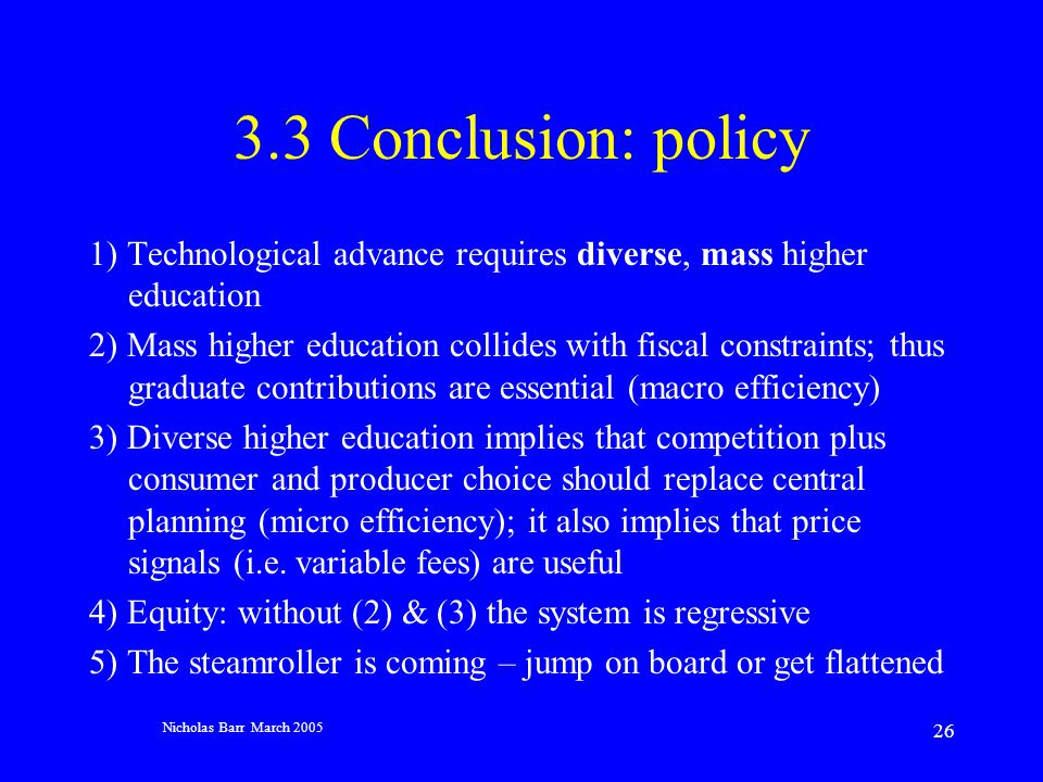 Nicholas Barr March 2005 26 3.3 Conclusion: policy 1) Technological advance requires diverse, mass higher education 2) Mass higher education collides with fiscal constraints; thus graduate contributions are essential (macro efficiency) 3) Diverse higher education implies that competition plus consumer and producer choice should replace central planning (micro efficiency); it also implies that price signals (i.e.