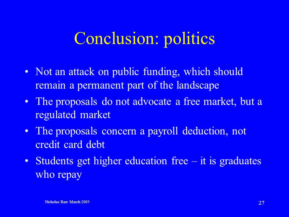 Nicholas Barr March 2005 27 Conclusion: politics Not an attack on public funding, which should remain a permanent part of the landscape The proposals