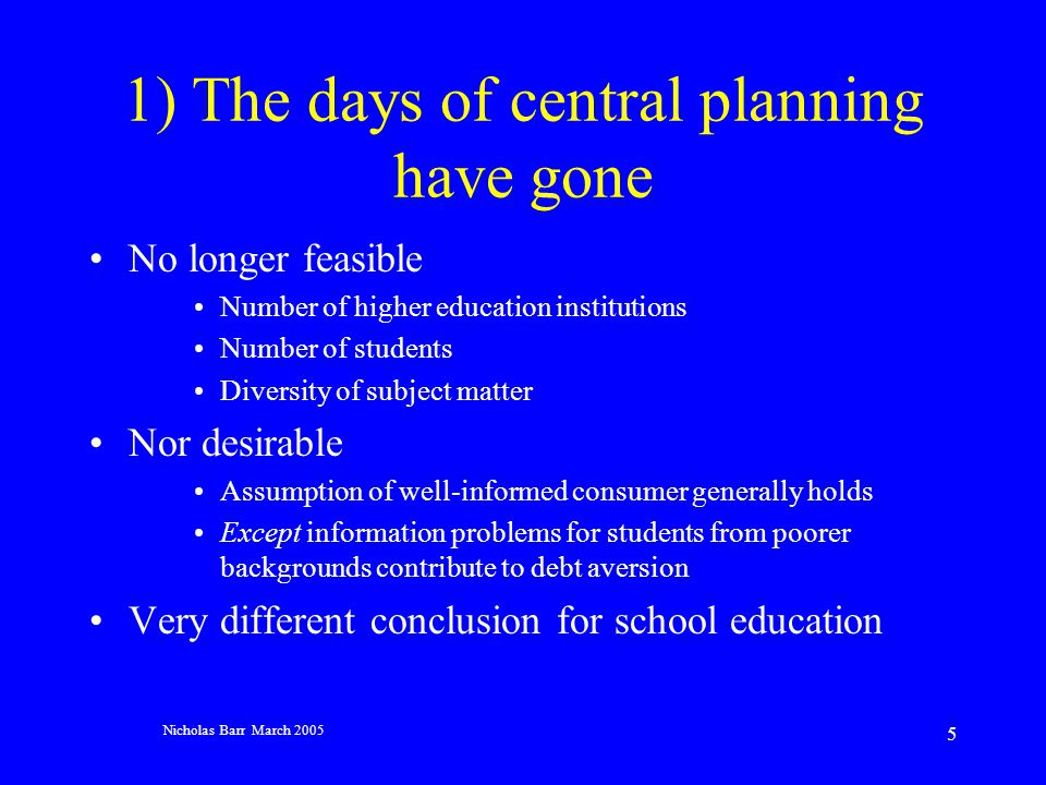 Nicholas Barr March 2005 5 1) The days of central planning have gone No longer feasible Number of higher education institutions Number of students Diversity of subject matter Nor desirable Assumption of well-informed consumer generally holds Except information problems for students from poorer backgrounds contribute to debt aversion Very different conclusion for school education