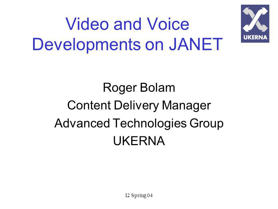 I2 Spring 04 Video and Voice Developments on JANET Roger Bolam Content Delivery Manager Advanced Technologies Group UKERNA