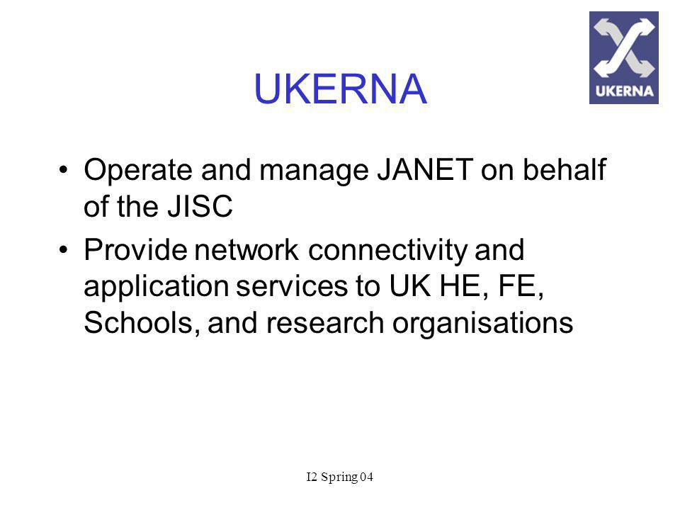 I2 Spring 04 UKERNA Operate and manage JANET on behalf of the JISC Provide network connectivity and application services to UK HE, FE, Schools, and research organisations