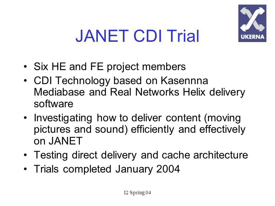 I2 Spring 04 JANET CDI Trial Six HE and FE project members CDI Technology based on Kasennna Mediabase and Real Networks Helix delivery software Investigating how to deliver content (moving pictures and sound) efficiently and effectively on JANET Testing direct delivery and cache architecture Trials completed January 2004