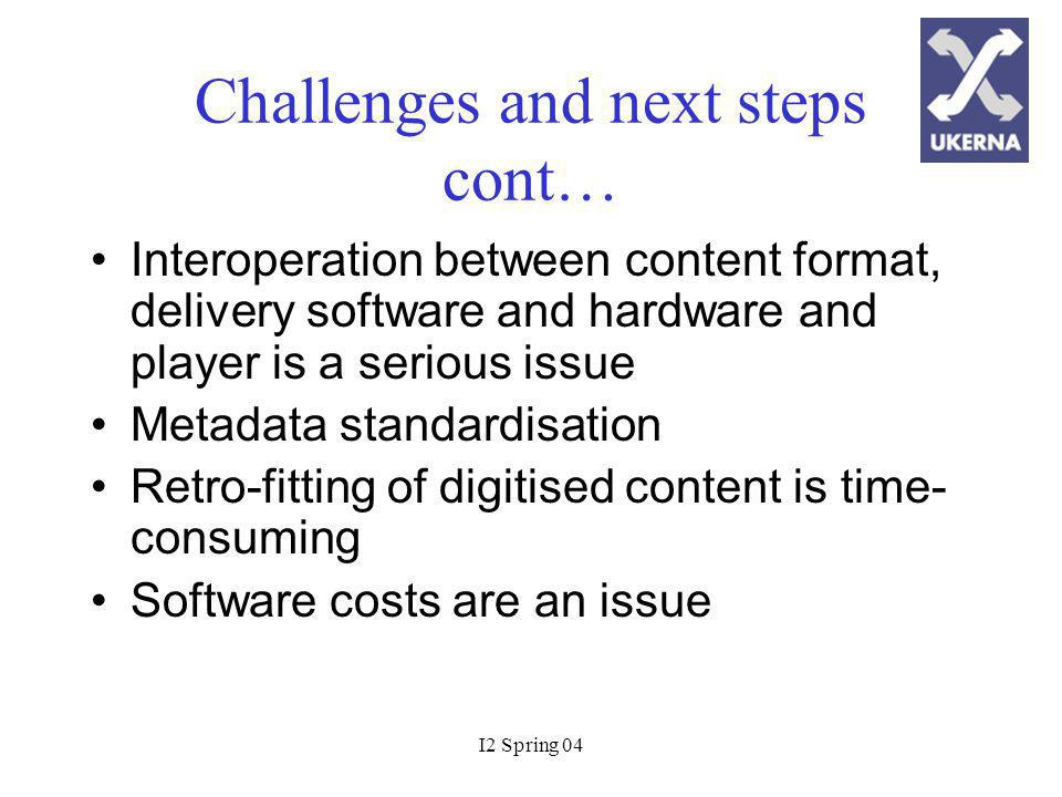 I2 Spring 04 Challenges and next steps cont… Interoperation between content format, delivery software and hardware and player is a serious issue Metadata standardisation Retro-fitting of digitised content is time- consuming Software costs are an issue