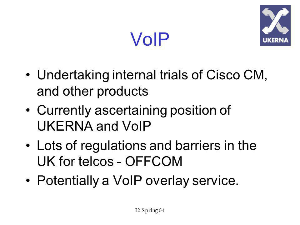 I2 Spring 04 VoIP Undertaking internal trials of Cisco CM, and other products Currently ascertaining position of UKERNA and VoIP Lots of regulations and barriers in the UK for telcos - OFFCOM Potentially a VoIP overlay service.