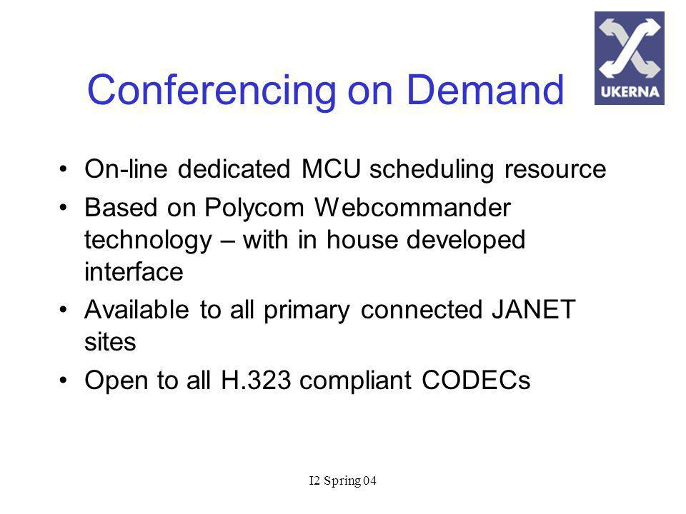 I2 Spring 04 Conferencing on Demand On-line dedicated MCU scheduling resource Based on Polycom Webcommander technology – with in house developed interface Available to all primary connected JANET sites Open to all H.323 compliant CODECs