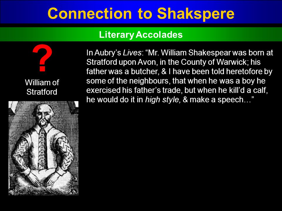Connection to Shakspere William of Stratford ? In Aubrys Lives: Mr. William Shakespear was born at Stratford upon Avon, in the County of Warwick; his