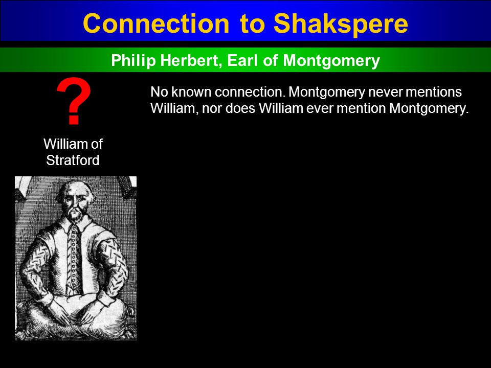 Connection to Shakspere William of Stratford ? No known connection. Montgomery never mentions William, nor does William ever mention Montgomery. Phili