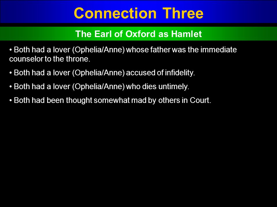 Connection Three The Earl of Oxford as Hamlet Both had a lover (Ophelia/Anne) whose father was the immediate counselor to the throne. Both had a lover
