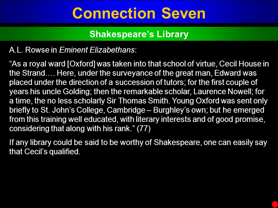 Connection Seven Shakespeares Library A.L. Rowse in Eminent Elizabethans: As a royal ward [Oxford] was taken into that school of virtue, Cecil House i