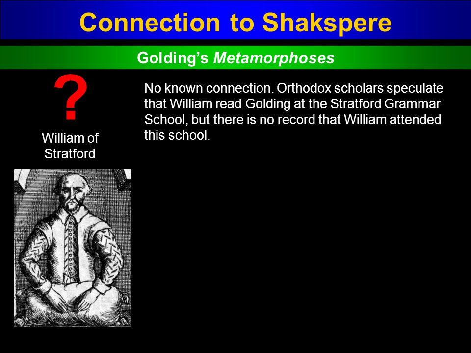 Connection to Shakspere William of Stratford ? No known connection. Orthodox scholars speculate that William read Golding at the Stratford Grammar Sch