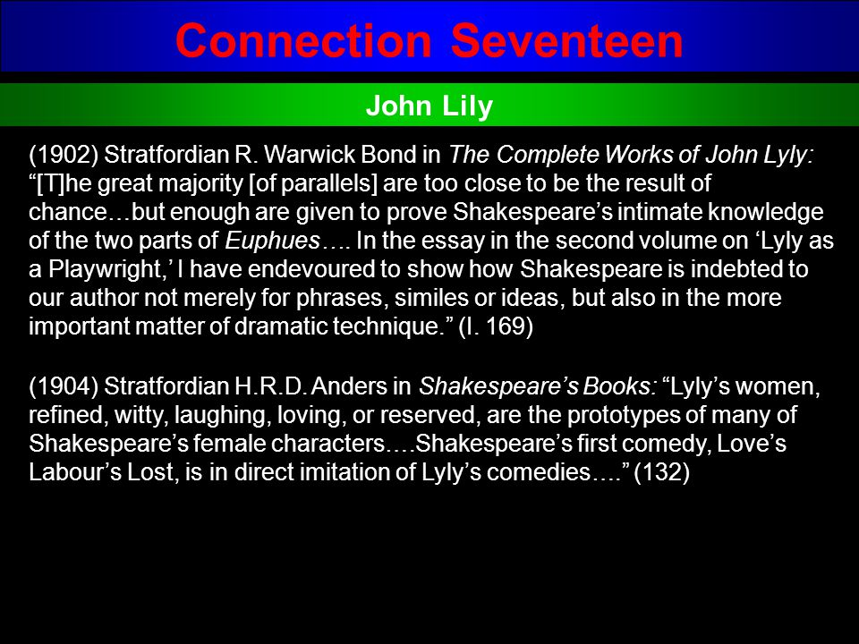 Connection Seventeen John Lily (1902) Stratfordian R. Warwick Bond in The Complete Works of John Lyly: [T]he great majority [of parallels] are too clo