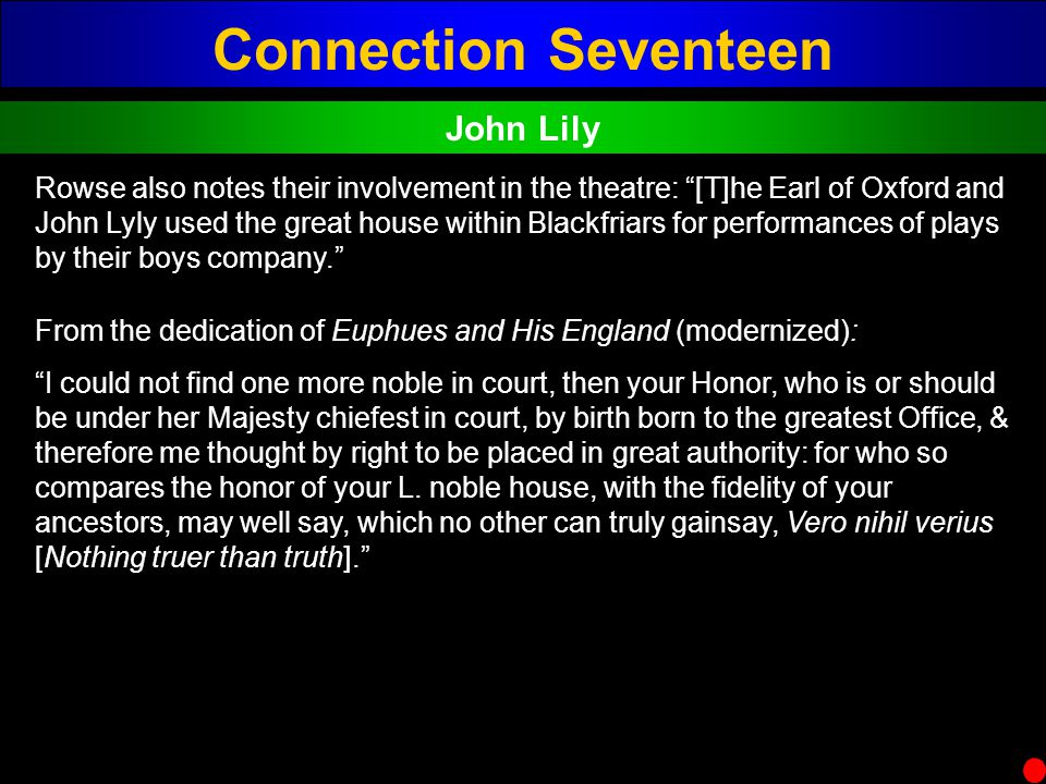 Connection Seventeen John Lily Rowse also notes their involvement in the theatre: [T]he Earl of Oxford and John Lyly used the great house within Black