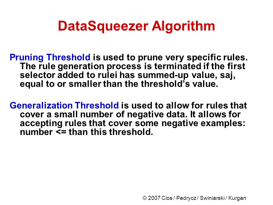 © 2007 Cios / Pedrycz / Swiniarski / Kurgan DataSqueezer Algorithm Pruning Threshold is used to prune very specific rules.