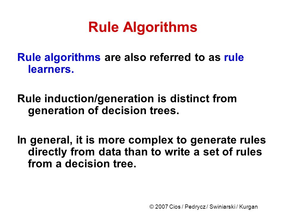 © 2007 Cios / Pedrycz / Swiniarski / Kurgan Rule Algorithms Rule algorithms are also referred to as rule learners.