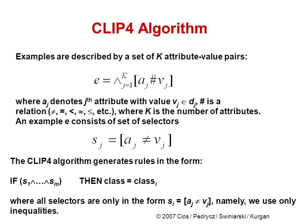 © 2007 Cios / Pedrycz / Swiniarski / Kurgan CLIP4 Algorithm Examples are described by a set of K attribute-value pairs: where a j denotes j th attribute with value v j d j, # is a relation (, =, <,,, etc.), where K is the number of attributes.