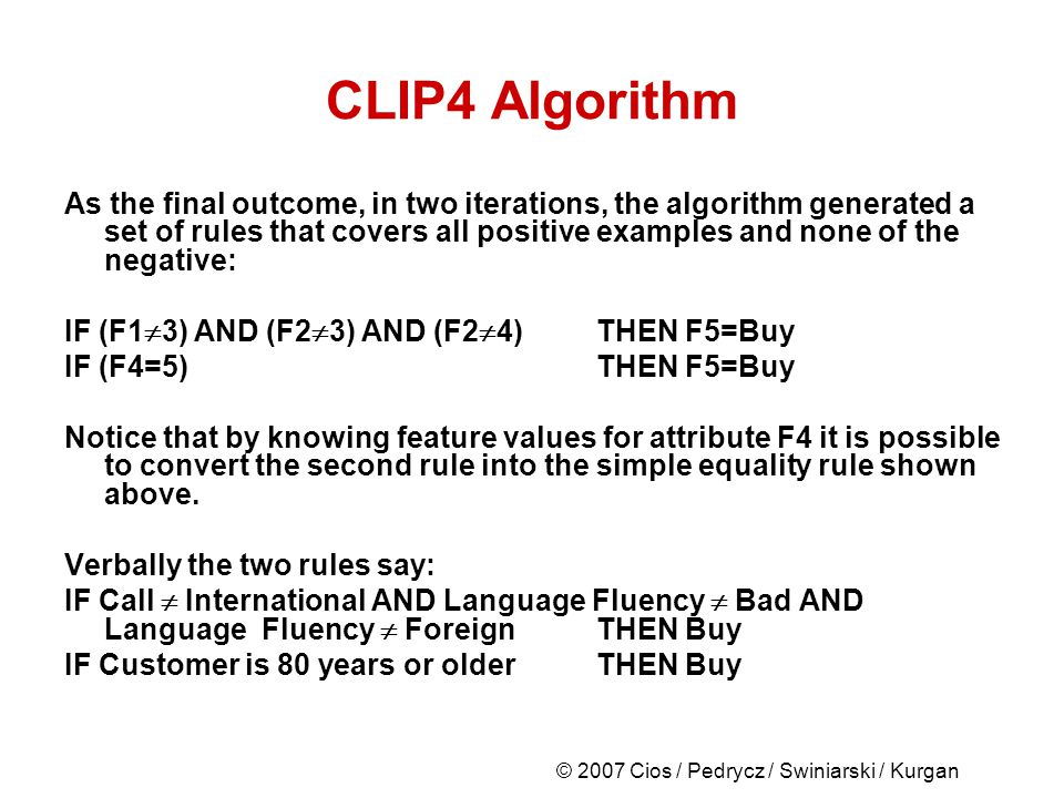 © 2007 Cios / Pedrycz / Swiniarski / Kurgan CLIP4 Algorithm As the final outcome, in two iterations, the algorithm generated a set of rules that covers all positive examples and none of the negative: IF (F1 3) AND (F2 3) AND (F2 4)THEN F5=Buy IF (F4=5) THEN F5=Buy Notice that by knowing feature values for attribute F4 it is possible to convert the second rule into the simple equality rule shown above.